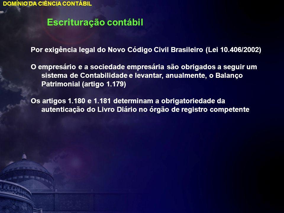 DOMÍNIO DA CIÊNCIA CONTÁBIL Escrituração contábil Por exigência legal do Novo Código Civil Brasileiro (Lei 10.406/2002) O empresário e a sociedade emp