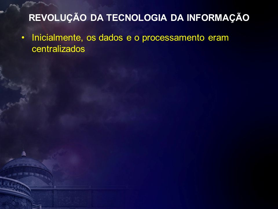 REVOLUÇÃO DA TECNOLOGIA DA INFORMAÇÃO Inicialmente, os dados e o processamento eram centralizados
