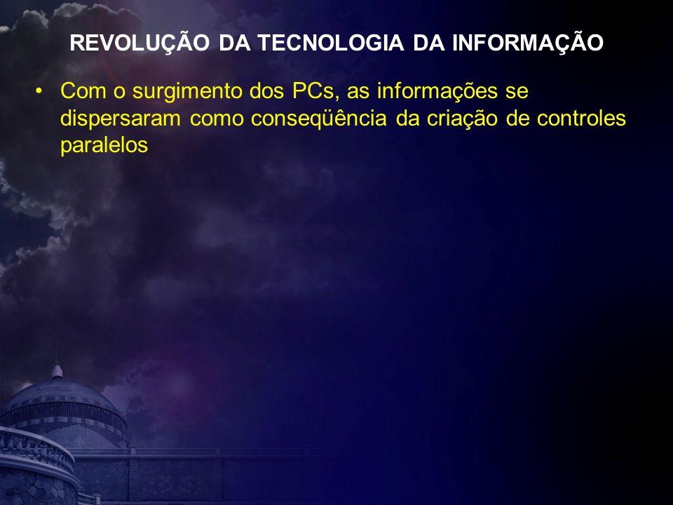 REVOLUÇÃO DA TECNOLOGIA DA INFORMAÇÃO Com o surgimento dos PCs, as informações se dispersaram como conseqüência da criação de controles paralelos