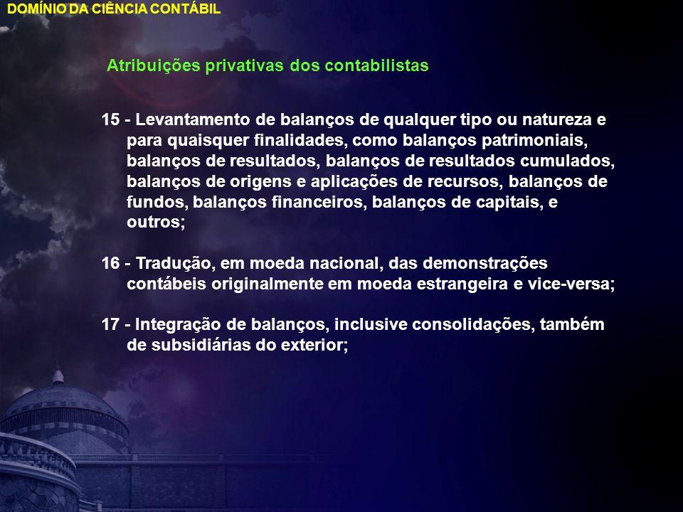 DOMÍNIO DA CIÊNCIA CONTÁBIL Atribuições privativas dos contabilistas 15 - Levantamento de balanços de qualquer tipo ou natureza e para quaisquer final