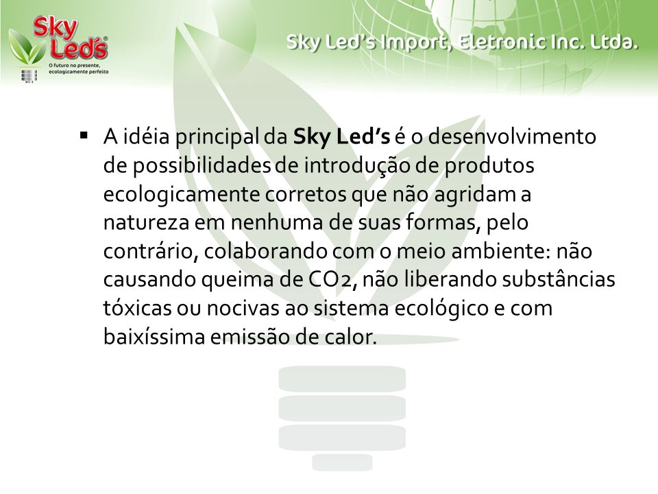 A idéia principal da Sky Leds é o desenvolvimento de possibilidades de introdução de produtos ecologicamente corretos que não agridam a natureza em ne