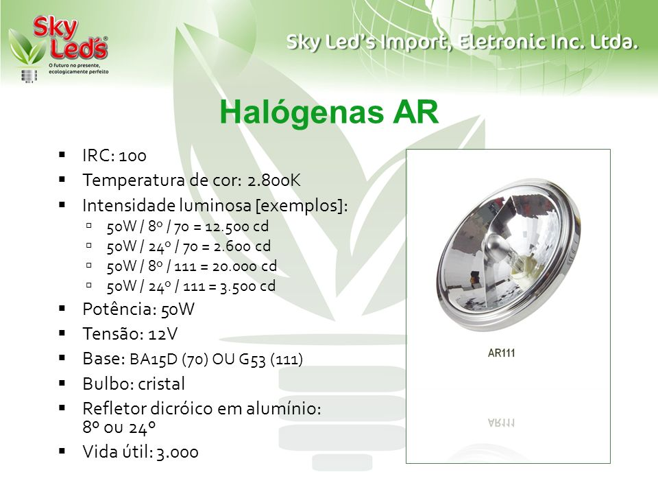 Halógenas AR IRC: 100 Temperatura de cor: 2.800K Intensidade luminosa [exemplos]: 50W / 8º / 70 = 12.500 cd 50W / 24º / 70 = 2.600 cd 50W / 8º / 111 =