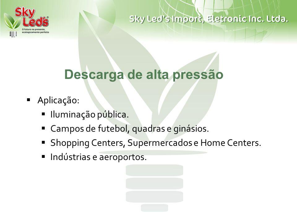 Aplicação: Iluminação pública. Campos de futebol, quadras e ginásios. Shopping Centers, Supermercados e Home Centers. Indústrias e aeroportos. Descarg