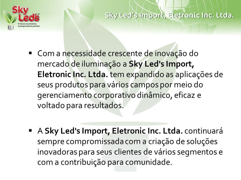 Com a necessidade crescente de inovação do mercado de iluminação a Sky Led's Import, Eletronic Inc. Ltda. tem expandido as aplicações de seus produtos