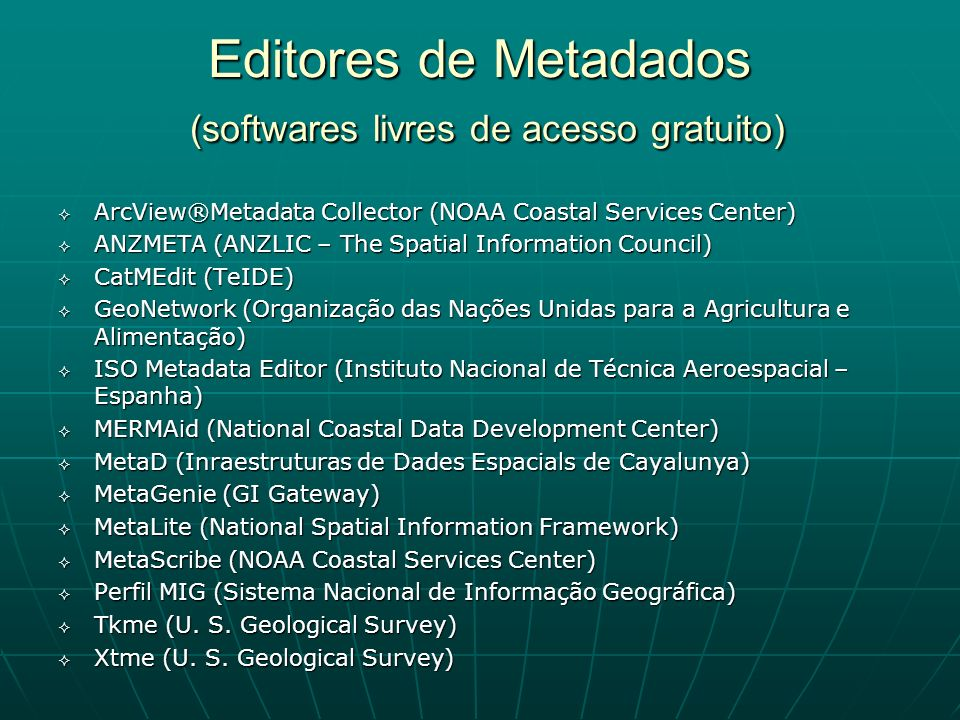 Editores de Metadados (softwares livres de acesso gratuito) ArcView®Metadata Collector (NOAA Coastal Services Center) ArcView®Metadata Collector (NOAA Coastal Services Center) ANZMETA (ANZLIC – The Spatial Information Council) ANZMETA (ANZLIC – The Spatial Information Council) CatMEdit (TeIDE) CatMEdit (TeIDE) GeoNetwork (Organização das Nações Unidas para a Agricultura e Alimentação) GeoNetwork (Organização das Nações Unidas para a Agricultura e Alimentação) ISO Metadata Editor (Instituto Nacional de Técnica Aeroespacial – Espanha) ISO Metadata Editor (Instituto Nacional de Técnica Aeroespacial – Espanha) MERMAid (National Coastal Data Development Center) MERMAid (National Coastal Data Development Center) MetaD (Inraestruturas de Dades Espacials de Cayalunya) MetaD (Inraestruturas de Dades Espacials de Cayalunya) MetaGenie (GI Gateway) MetaGenie (GI Gateway) MetaLite (National Spatial Information Framework) MetaLite (National Spatial Information Framework) MetaScribe (NOAA Coastal Services Center) MetaScribe (NOAA Coastal Services Center) Perfil MIG (Sistema Nacional de Informação Geográfica) Perfil MIG (Sistema Nacional de Informação Geográfica) Tkme (U.