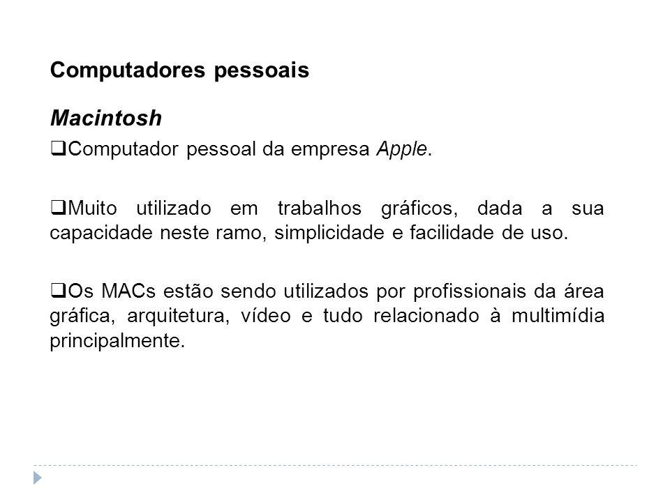 Computadores pessoais Macintosh Computador pessoal da empresa Apple. Muito utilizado em trabalhos gráficos, dada a sua capacidade neste ramo, simplici