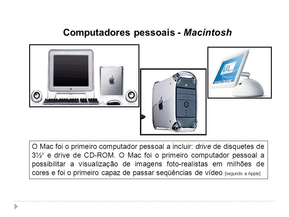 Computadores pessoais - Macintosh O Mac foi o primeiro computador pessoal a incluir: drive de disquetes de 3½ e drive de CD-ROM. O Mac foi o primeiro