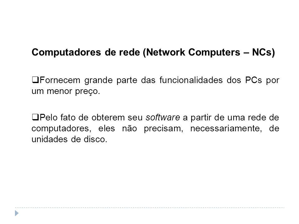 ) Computadores de rede (Network Computers – NCs) Fornecem grande parte das funcionalidades dos PCs por um menor preço. Pelo fato de obterem seu softwa