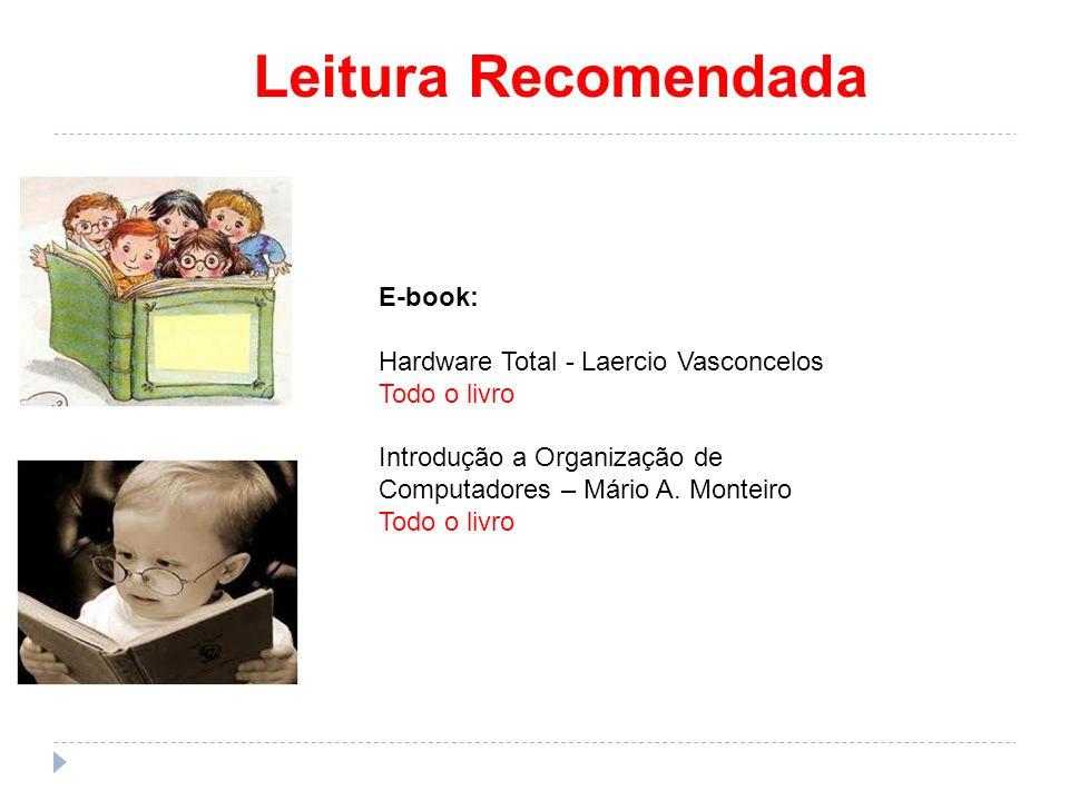 Leitura Recomendada E-book: Hardware Total - Laercio Vasconcelos Todo o livro Introdução a Organização de Computadores – Mário A. Monteiro Todo o livr