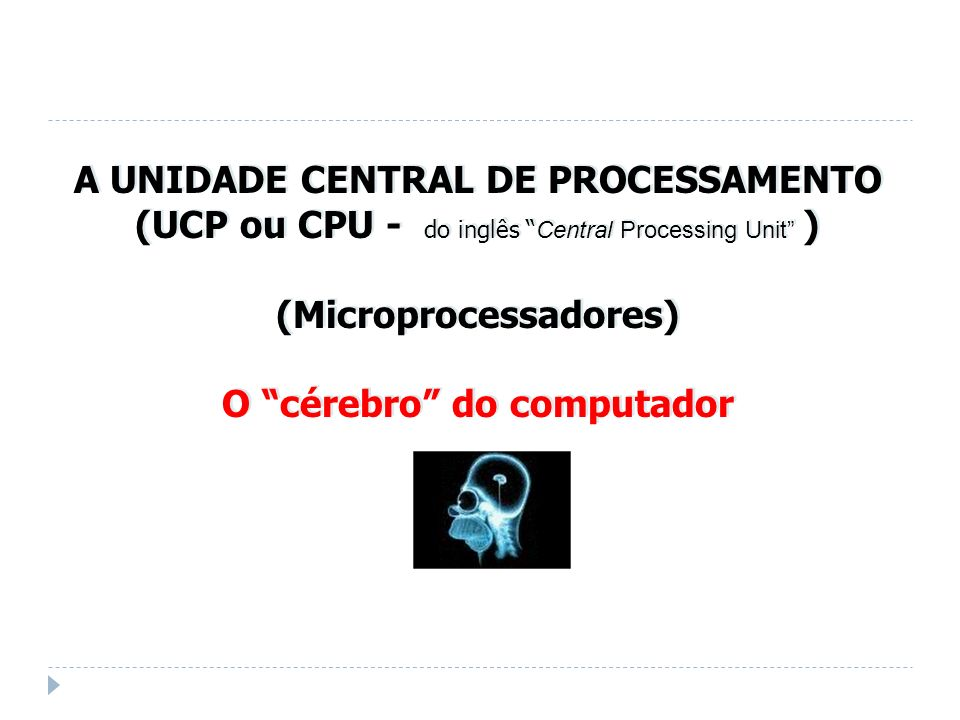 A UNIDADE CENTRAL DE PROCESSAMENTO (UCP ou CPU - do inglês Central Processing Unit ) (Microprocessadores) O cérebro do computador A UNIDADE CENTRAL DE