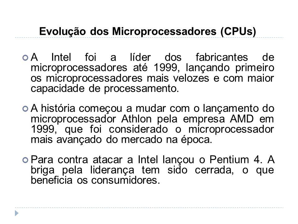Evolução dos Microprocessadores (CPUs) A Intel foi a líder dos fabricantes de microprocessadores até 1999, lançando primeiro os microprocessadores mai