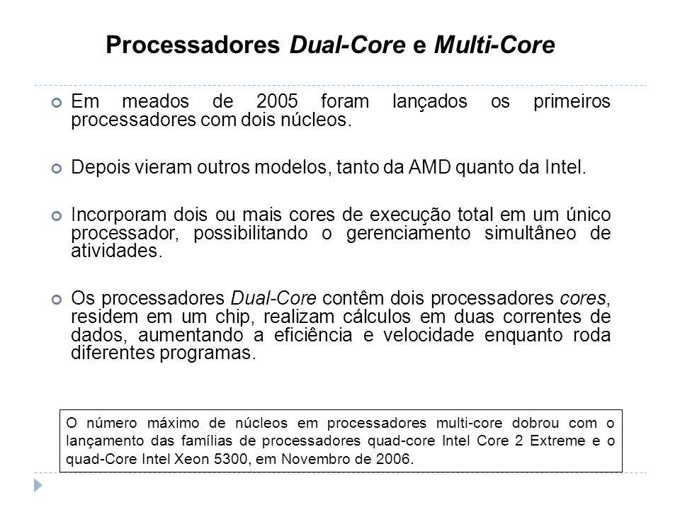 Processadores Dual-Core e Multi-Core Em meados de 2005 foram lançados os primeiros processadores com dois núcleos. Depois vieram outros modelos, tanto