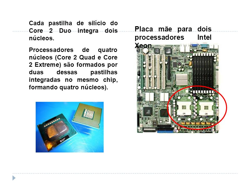 Placa mãe para dois processadores Intel Xeon. Cada pastilha de silício do Core 2 Duo integra dois núcleos. Processadores de quatro núcleos (Core 2 Qua