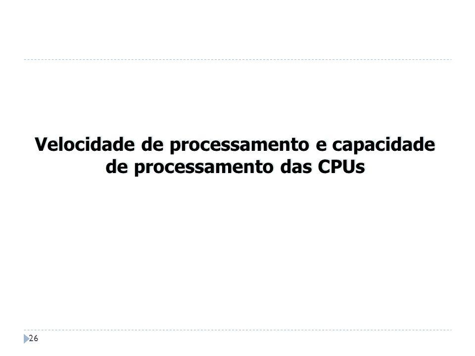 26 Velocidade de processamento e capacidade de processamento das CPUs