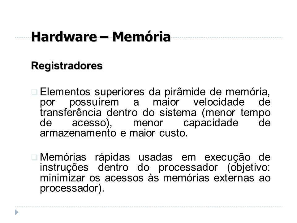 Hardware – Memória Registradores Elementos superiores da pirâmide de memória, por possuírem a maior velocidade de transferência dentro do sistema (men