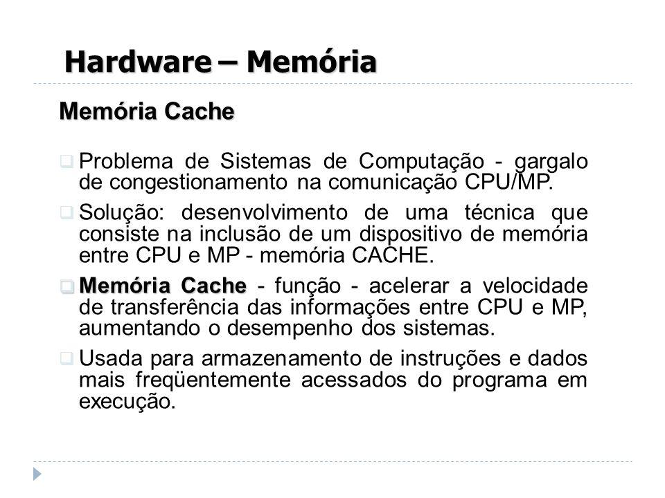 Hardware – Memória Memória Cache Problema de Sistemas de Computação - gargalo de congestionamento na comunicação CPU/MP. Solução: desenvolvimento de u