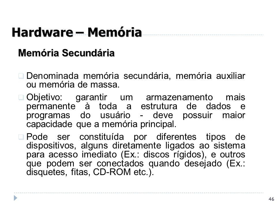 46 Memória Secundária Denominada memória secundária, memória auxiliar ou memória de massa. Objetivo: garantir um armazenamento mais permanente à toda