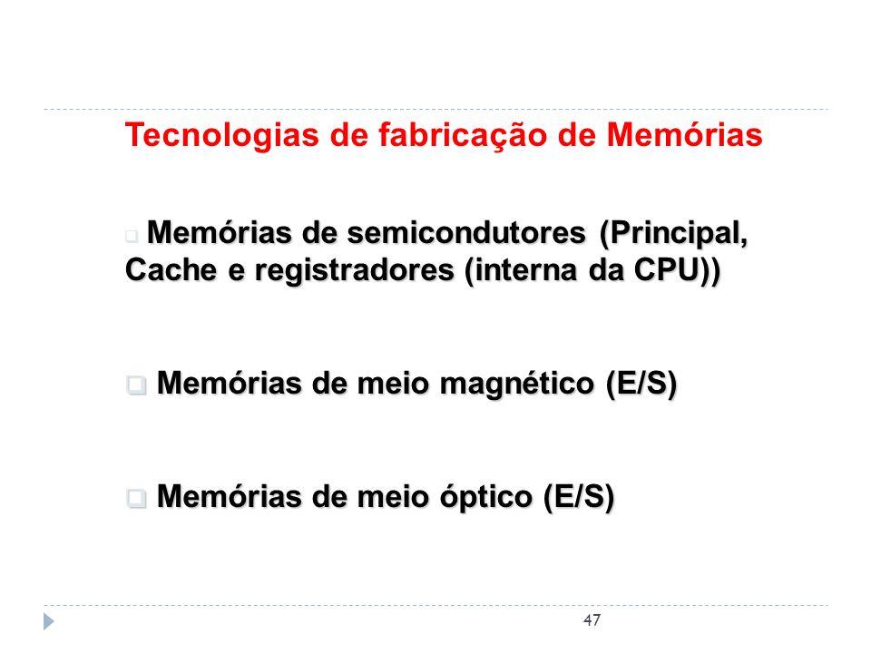 47 Tecnologias de fabricação de Memórias Memórias de semicondutores (Principal, Cache e registradores (interna da CPU)) Memórias de meio magnético (E/