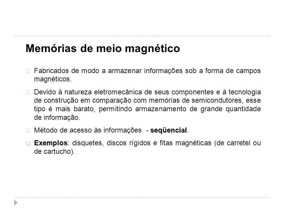 Memórias de meio magnético Fabricados de modo a armazenar informações sob a forma de campos magnéticos. Devido à natureza eletromecânica de seus compo