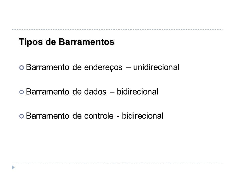 Tipos de Barramentos Barramento de endereços – unidirecional Barramento de dados – bidirecional Barramento de controle - bidirecional