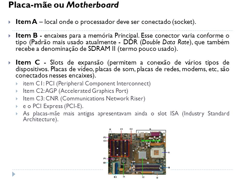 Placa-mãe ou Motherboard Item A – local onde o processador deve ser conectado (socket). Item B - encaixes para a memória Principal. Esse conector vari