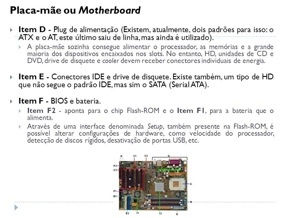 Placa-mãe ou Motherboard Item D - Plug de alimentação (Existem, atualmente, dois padrões para isso: o ATX e o AT, este último saiu de linha, mas ainda
