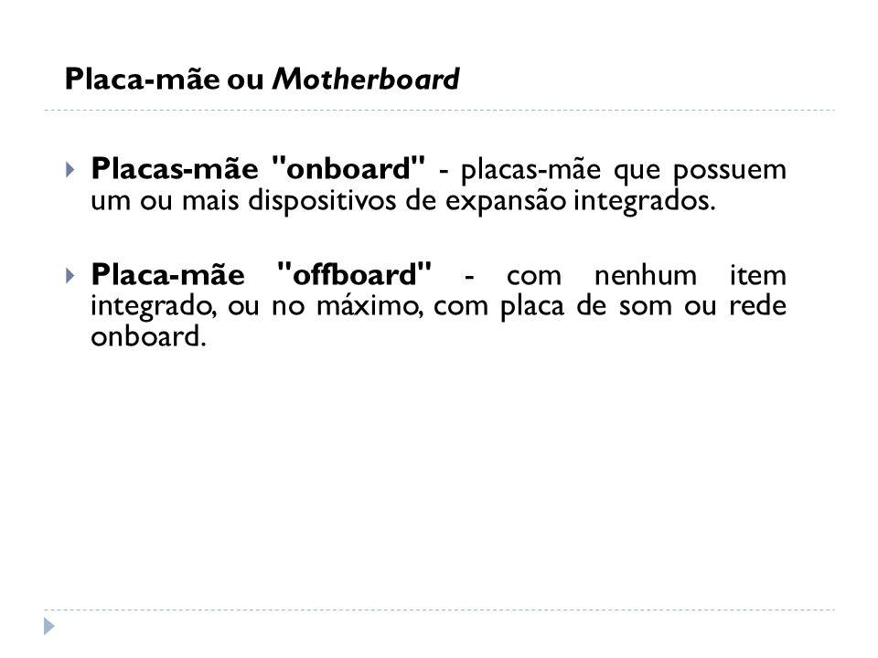 Placa-mãe ou Motherboard Placas-mãe