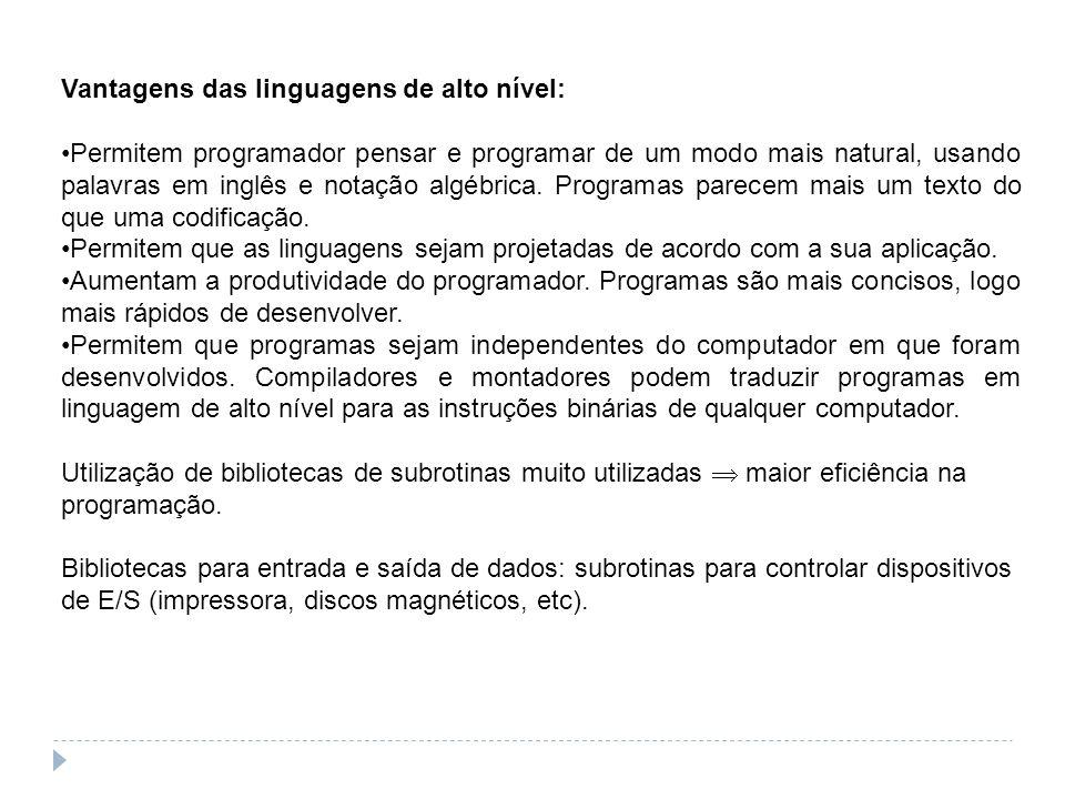 Vantagens das linguagens de alto nível: Permitem programador pensar e programar de um modo mais natural, usando palavras em inglês e notação algébrica