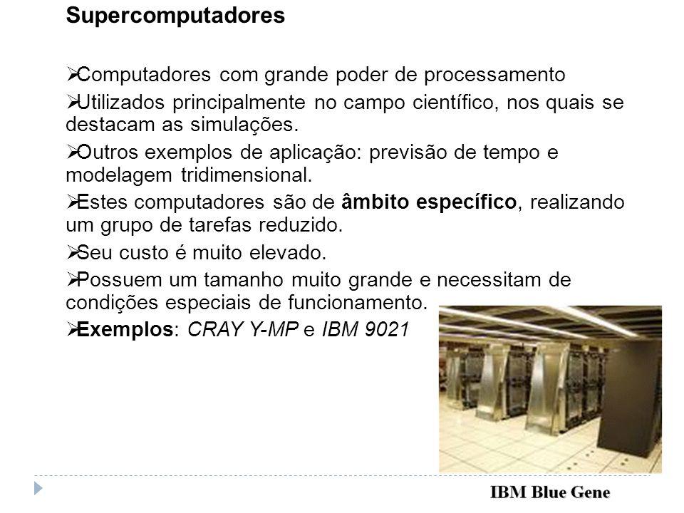 Supercomputadores Computadores com grande poder de processamento Utilizados principalmente no campo científico, nos quais se destacam as simulações. O