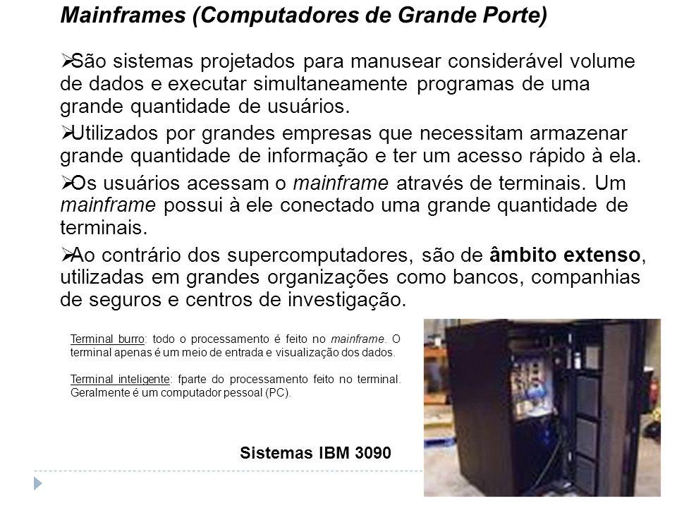 Mainframes (Computadores de Grande Porte) São sistemas projetados para manusear considerável volume de dados e executar simultaneamente programas de u