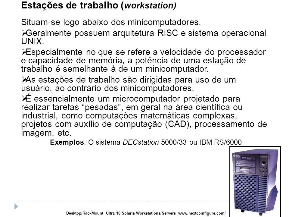 Estações de trabalho ( workstation) Situam-se logo abaixo dos minicomputadores. Geralmente possuem arquitetura RISC e sistema operacional UNIX. Especi