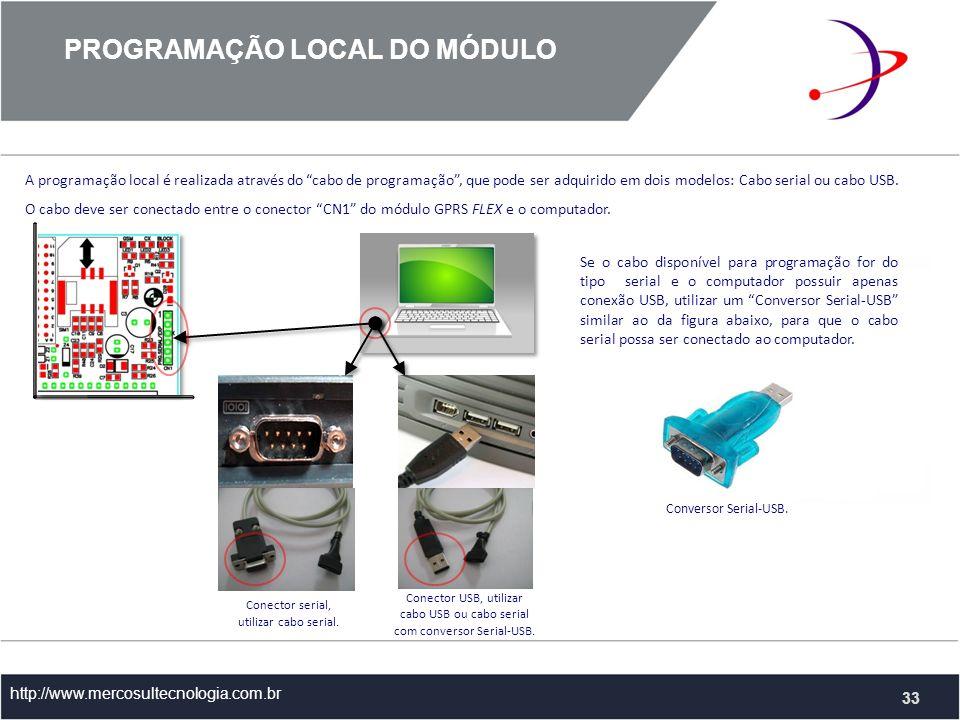 PROGRAMAÇÃO LOCAL DO MÓDULO http://www.mercosultecnologia.com.br 33 A programação local é realizada através do cabo de programação, que pode ser adquirido em dois modelos: Cabo serial ou cabo USB.