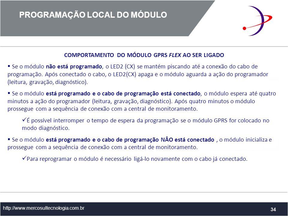 PROGRAMAÇÃO LOCAL DO MÓDULO http://www.mercosultecnologia.com.br 34 COMPORTAMENTO DO MÓDULO GPRS FLEX AO SER LIGADO Se o módulo não está programado, o LED2 (CX) se mantém piscando até a conexão do cabo de programação.
