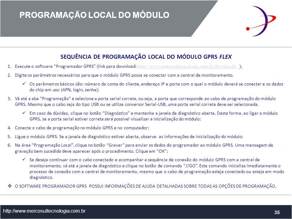 PROGRAMAÇÃO LOCAL DO MÓDULO http://www.mercosultecnologia.com.br 35 SEQUÊNCIA DE PROGRAMAÇÃO LOCAL DO MÓDULO GPRS FLEX 1.Execute o software Programador GPRS (link para download: http://www.mercosultecnologia.com.br/downloads/ ); http://www.mercosultecnologia.com.br/downloads/ 2.Digite os parâmetros necessários para que o módulo GPRS possa se conectar com a central de monitoramento.