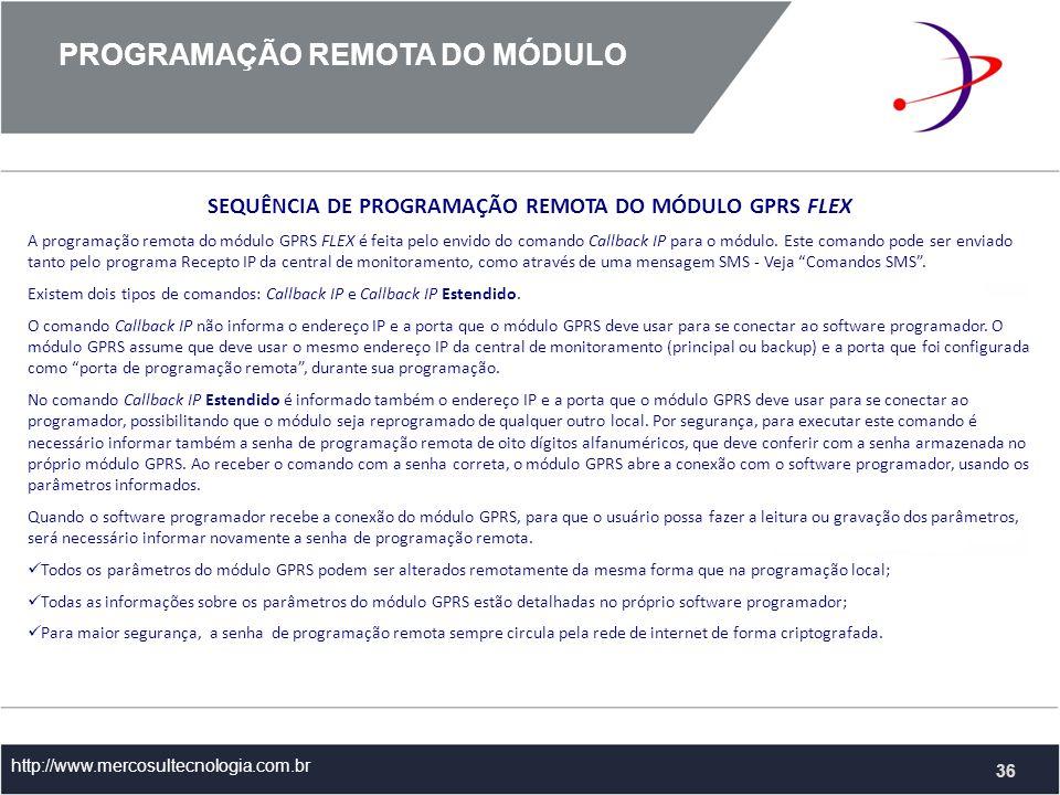 PROGRAMAÇÃO REMOTA DO MÓDULO http://www.mercosultecnologia.com.br 36 SEQUÊNCIA DE PROGRAMAÇÃO REMOTA DO MÓDULO GPRS FLEX A programação remota do módulo GPRS FLEX é feita pelo envido do comando Callback IP para o módulo.