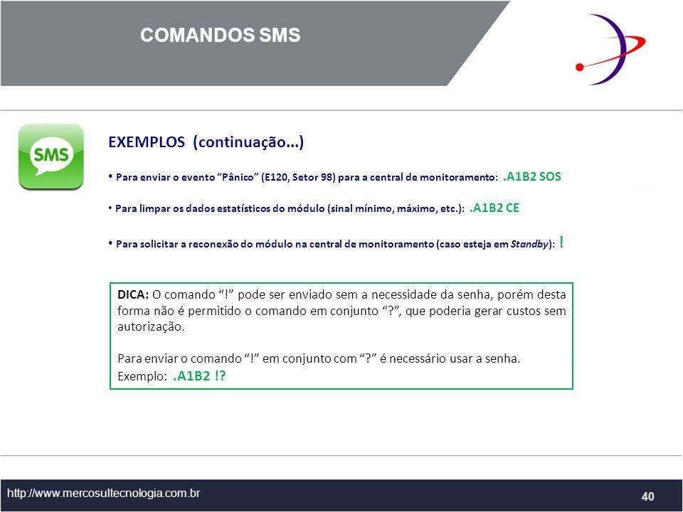 COMANDOS SMS http://www.mercosultecnologia.com.br EXEMPLOS (continuação...) Para enviar o evento Pânico (E120, Setor 98) para a central de monitoramento:.A1B2 SOS Para limpar os dados estatísticos do módulo (sinal mínimo, máximo, etc.):.A1B2 CE Para solicitar a reconexão do módulo na central de monitoramento (caso esteja em Standby): .