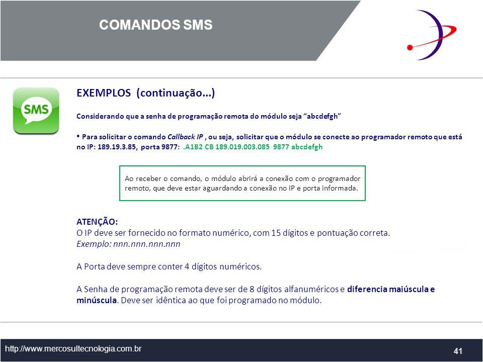 COMANDOS SMS http://www.mercosultecnologia.com.br EXEMPLOS (continuação...) Considerando que a senha de programação remota do módulo seja abcdefgh Para solicitar o comando Callback IP, ou seja, solicitar que o módulo se conecte ao programador remoto que está no IP: 189.19.3.85, porta 9877:.A1B2 CB 189.019.003.085 9877 abcdefgh ATENÇÃO: O IP deve ser fornecido no formato numérico, com 15 dígitos e pontuação correta.