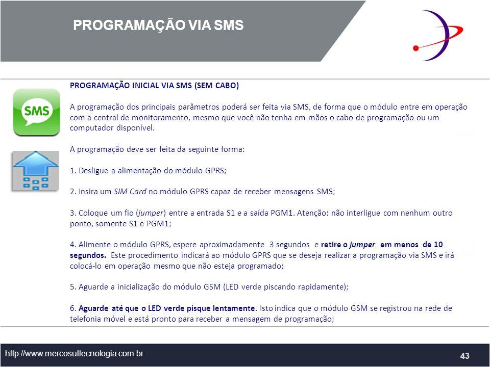 PROGRAMAÇÃO VIA SMS http://www.mercosultecnologia.com.br 43 PROGRAMAÇÃO INICIAL VIA SMS (SEM CABO) A programação dos principais parâmetros poderá ser feita via SMS, de forma que o módulo entre em operação com a central de monitoramento, mesmo que você não tenha em mãos o cabo de programação ou um computador disponível.