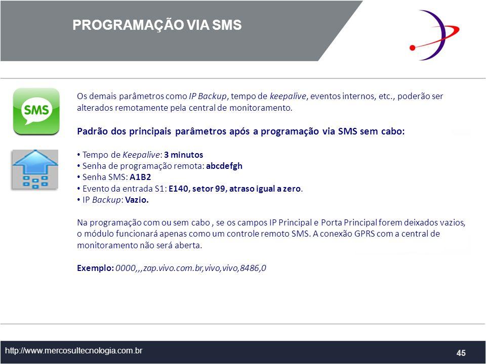 PROGRAMAÇÃO VIA SMS http://www.mercosultecnologia.com.br 45 Os demais parâmetros como IP Backup, tempo de keepalive, eventos internos, etc., poderão ser alterados remotamente pela central de monitoramento.