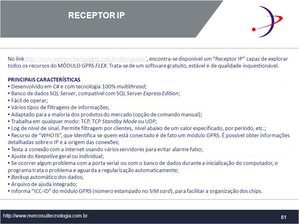 RECEPTOR IP http://www.mercosultecnologia.com.br No link http://www.mercosultecnologia.com.br/downloads /, encontra-se disponível um Receptor IP capaz de explorar todos os recursos do MÓDULO GPRS FLEX.