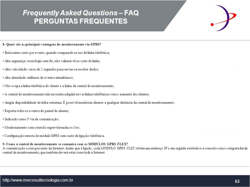 Frequently Asked Questions – FAQ PERGUNTAS FREQUENTES http://www.mercosultecnologia.com.br 8- Quais são as principais vantagens do monitoramento via GPRS.