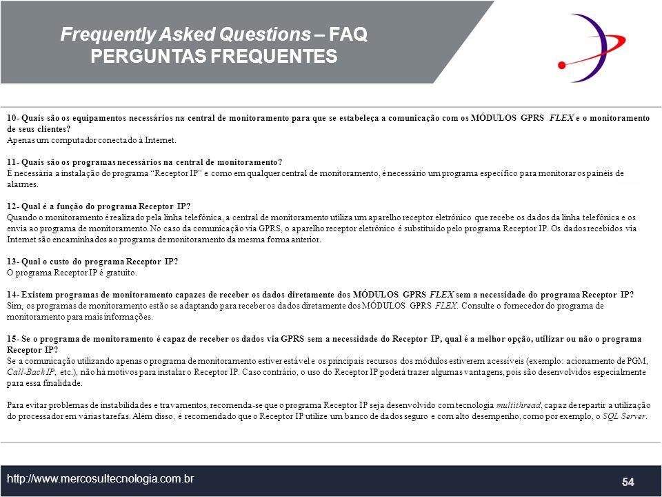 Frequently Asked Questions – FAQ PERGUNTAS FREQUENTES http://www.mercosultecnologia.com.br 10- Quais são os equipamentos necessários na central de monitoramento para que se estabeleça a comunicação com os MÓDULOS GPRS FLEX e o monitoramento de seus clientes.