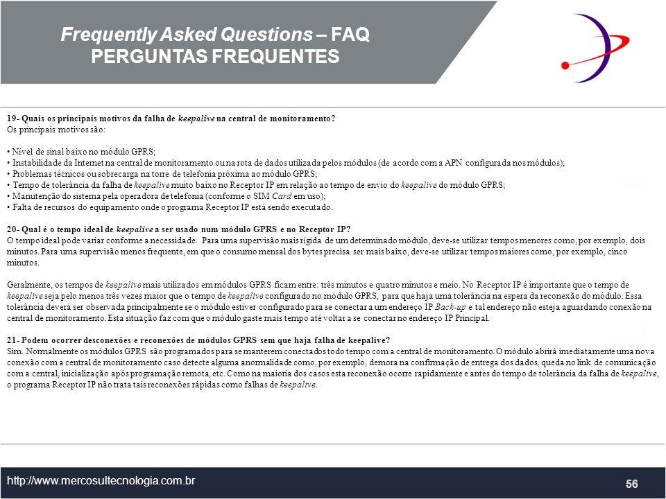 Frequently Asked Questions – FAQ PERGUNTAS FREQUENTES http://www.mercosultecnologia.com.br 19- Quais os principais motivos da falha de keepalive na central de monitoramento.