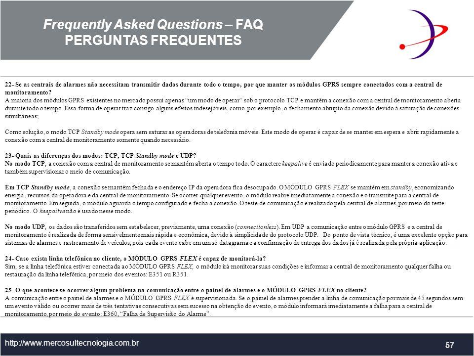 Frequently Asked Questions – FAQ PERGUNTAS FREQUENTES http://www.mercosultecnologia.com.br 22- Se as centrais de alarmes não necessitam transmitir dados durante todo o tempo, por que manter os módulos GPRS sempre conectados com a central de monitoramento.