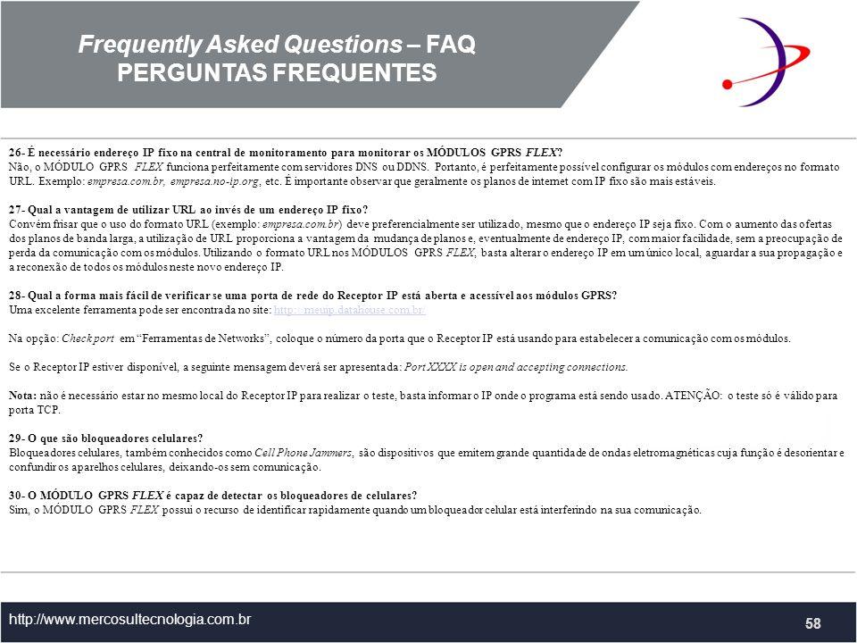 Frequently Asked Questions – FAQ PERGUNTAS FREQUENTES http://www.mercosultecnologia.com.br 26- É necessário endereço IP fixo na central de monitoramento para monitorar os MÓDULOS GPRS FLEX.