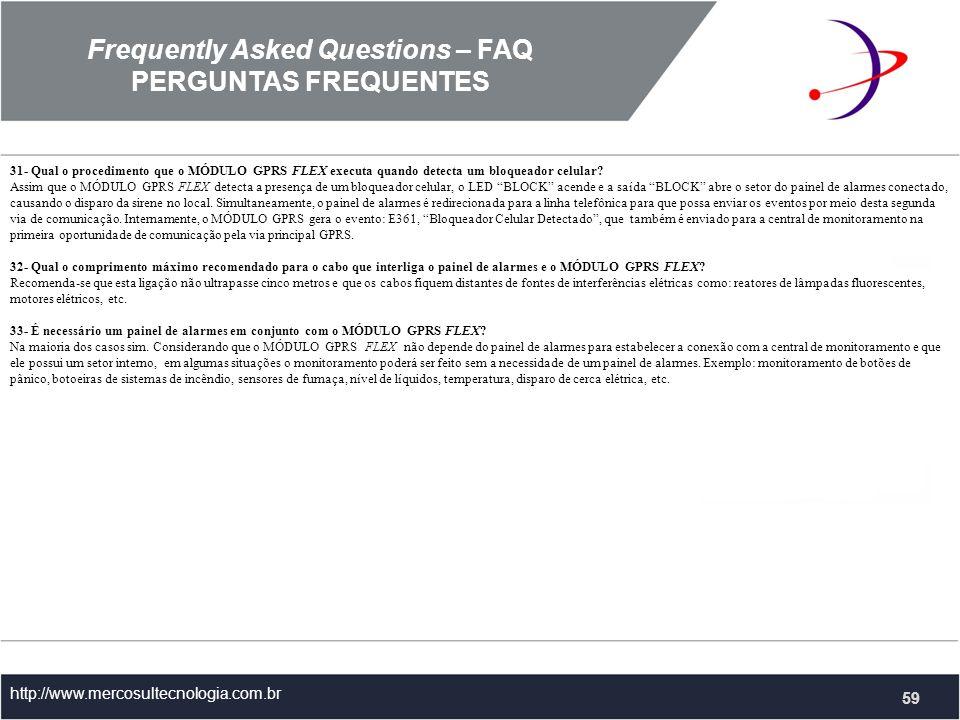 Frequently Asked Questions – FAQ PERGUNTAS FREQUENTES http://www.mercosultecnologia.com.br 31- Qual o procedimento que o MÓDULO GPRS FLEX executa quando detecta um bloqueador celular.
