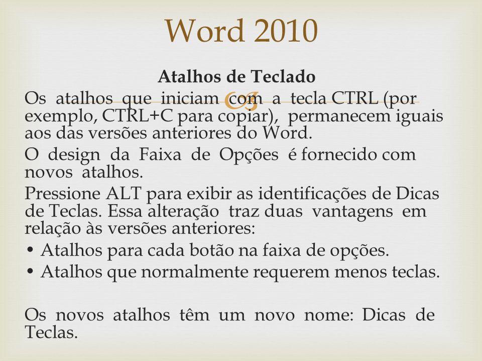 Word 2010 Atalhos de Teclado Os atalhos que iniciam com a tecla CTRL (por exemplo, CTRL+C para copiar), permanecem iguais aos das versões anteriores do Word.