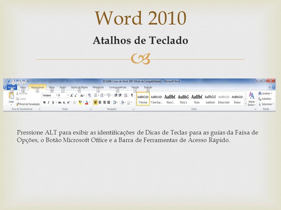 Word 2010 Atalhos de Teclado Pressione ALT para exibir as identificações de Dicas de Teclas para as guias da Faixa de Opções, o Botão Microsoft Office e a Barra de Ferramentas de Acesso Rápido.