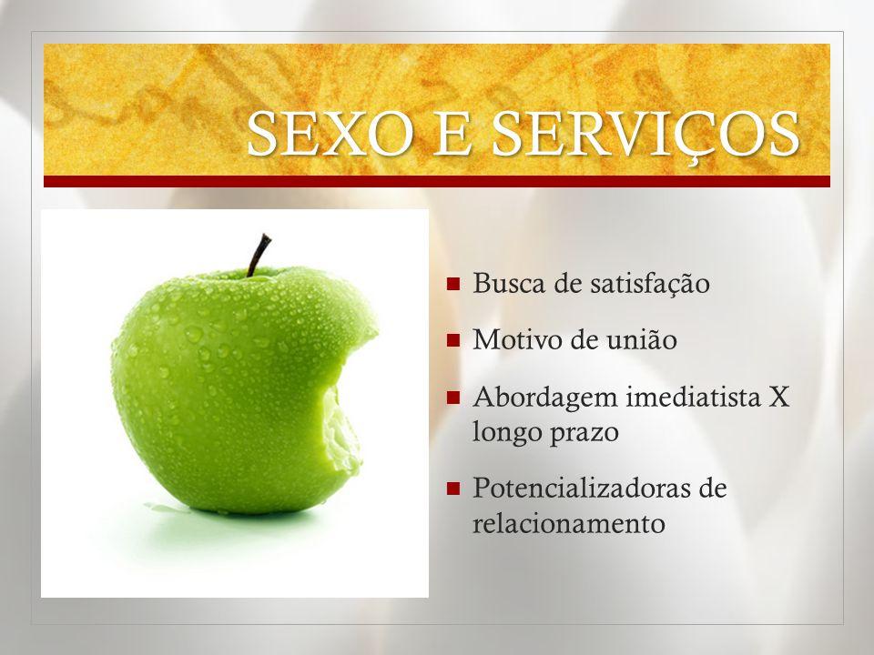 SEXO E SERVIÇOS Busca de satisfação Motivo de união Abordagem imediatista X longo prazo Potencializadoras de relacionamento