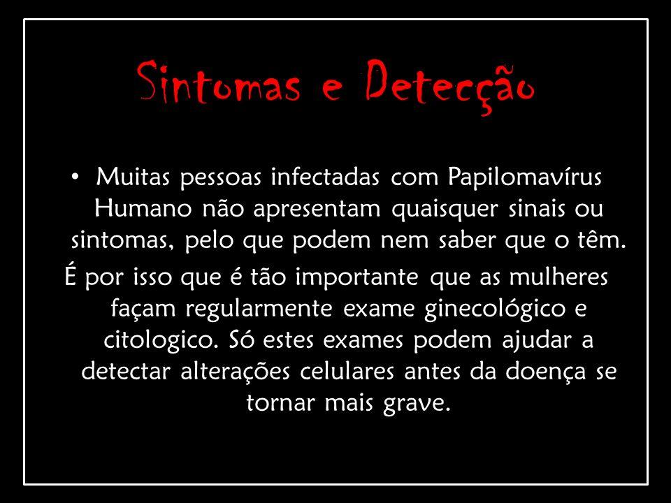 Sintomas e Detecção Muitas pessoas infectadas com Papilomavírus Humano não apresentam quaisquer sinais ou sintomas, pelo que podem nem saber que o têm